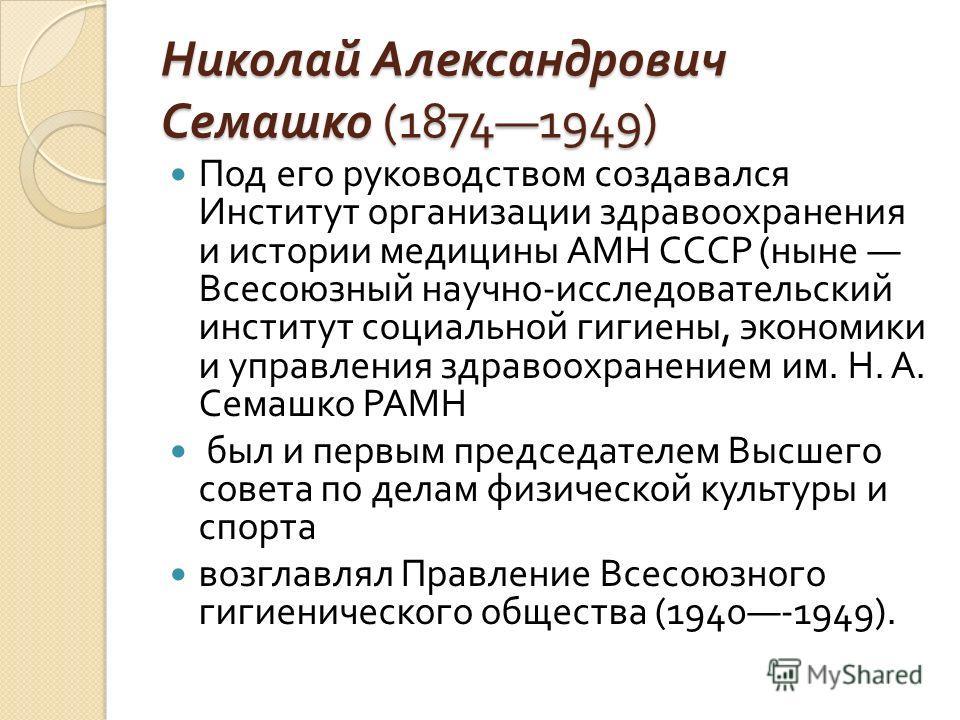 Николай Александрович Семашко (18741949) Под его руководством создавался Институт организации здравоохранения и истории медицины АМН СССР ( ныне Всесоюзный научно - исследовательский институт социальной гигиены, экономики и управления здравоохранение