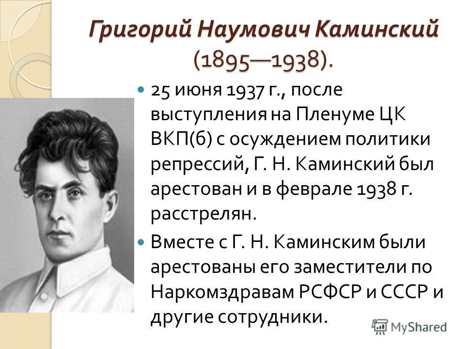 Григорий Наумович Каминский (18951938). 25 июня 1937 г., после выступления на Пленуме ЦК ВКП ( б ) с осуждением политики репрессий, Г. Н. Каминский был арестован и в феврале 1938 г. расстрелян. Вместе с Г. Н. Каминским были арестованы его заместители