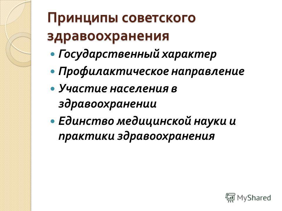 Принципы советского здравоохранения Государственный характер Профилактическое направление Участие населения в здравоохранении Единство медицинской науки и практики здравоохранения