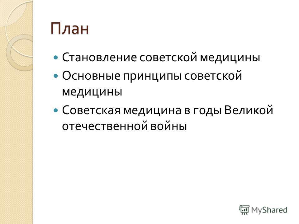 План Становление советской медицины Основные принципы советской медицины Советская медицина в годы Великой отечественной войны