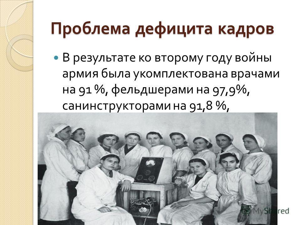 Проблема дефицита кадров В результате ко второму году войны армия была укомплектована врачами на 91 %, фельдшерами на 97,9%, санинструкторами на 91,8 %, фармацевта  ми на 89,5 %.