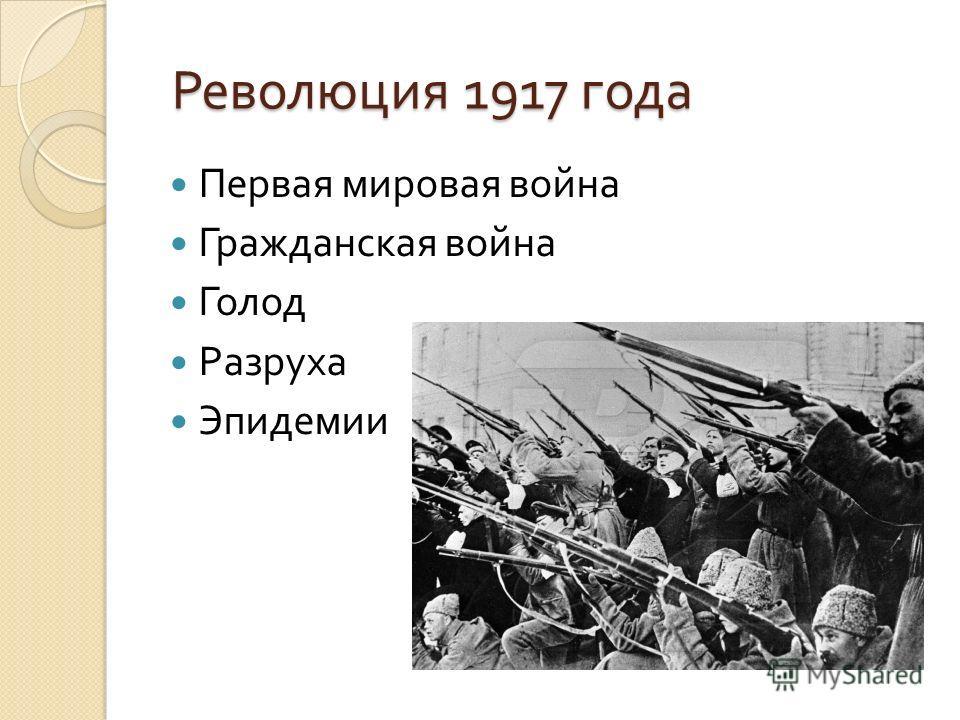 Революция 1917 года Революция 1917 года Первая мировая война Гражданская война Голод Разруха Эпидемии