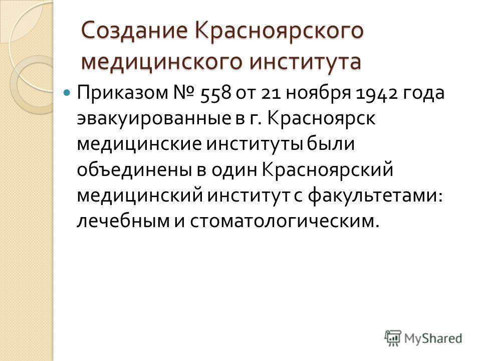 Создание Красноярского медицинского института Приказом 558 от 21 ноября 1942 года эвакуированные в г. Красноярск медицинские институты были объединены в один Красноярский медицинский институт с факультетами : лечебным и стоматологическим.