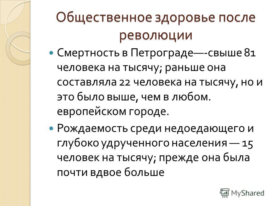 Общественное здоровье после революции Смертность в Петрограде - свыше 81 человека на тысячу ; раньше она составляла 22 человека на тысячу, но и это было выше, чем в любом. европейском городе. Рождаемость среди недоедающего и глубоко удрученного насел