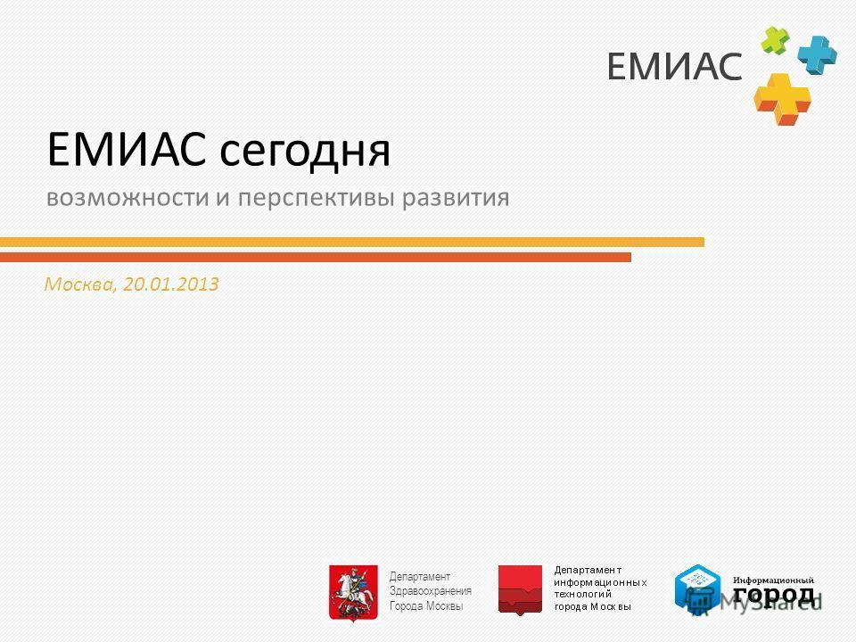 ЕМИАС сегодня возможности и перспективы развития Москва, 20.01.2013 Департамент Здравоохранения Города Москвы