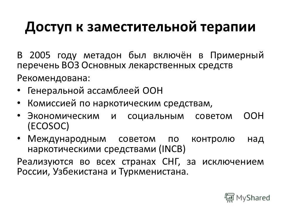 Доступ к заместительной терапии В 2005 году метадон был включён в Примерный перечень ВОЗ Основных лекарственных средств Рекомендована: Генеральной ассамблеей ООН Комиссией по наркотическим средствам, Экономическим и социальным советом ООН (ECOSOC) Ме