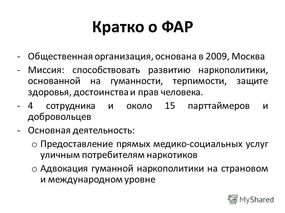 Кратко о ФАР -Общественная организация, основана в 2009, Москва -Миссия: способствовать развитию наркополитики, основанной на гуманности, терпимости, защите здоровья, достоинства и прав человека. -4 сотрудника и около 15 парттаймеров и добровольцев -