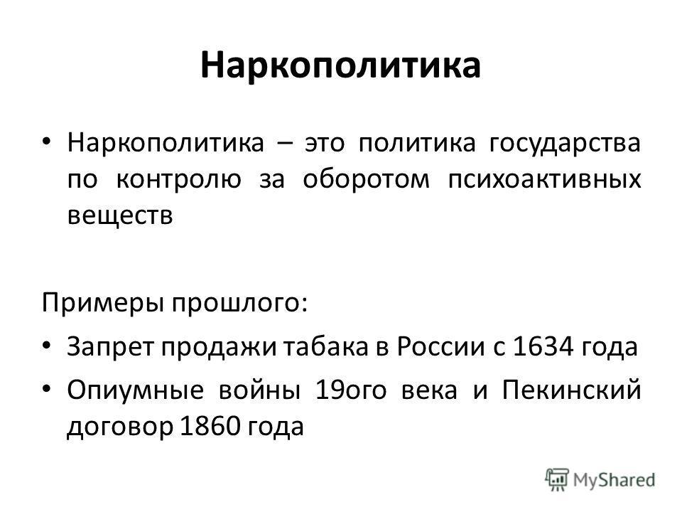 Наркополитика Наркополитика – это политика государства по контролю за оборотом психоактивных веществ Примеры прошлого: Запрет продажи табака в России с 1634 года Опиумные войны 19 ого века и Пекинский договор 1860 года