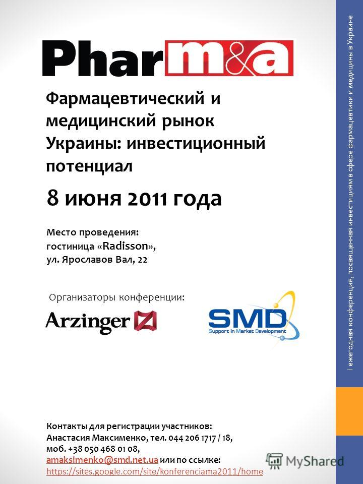 Фармацевтический и медицинский рынок Украины: инвестиционный потенциал Организаторы конференции: 8 июня 2011 года Место проведения: гостиница « Radisson », ул. Ярославов Вал, 22 I ежегодная конференция, посвященная инвестициям в сфере фармацевтики и
