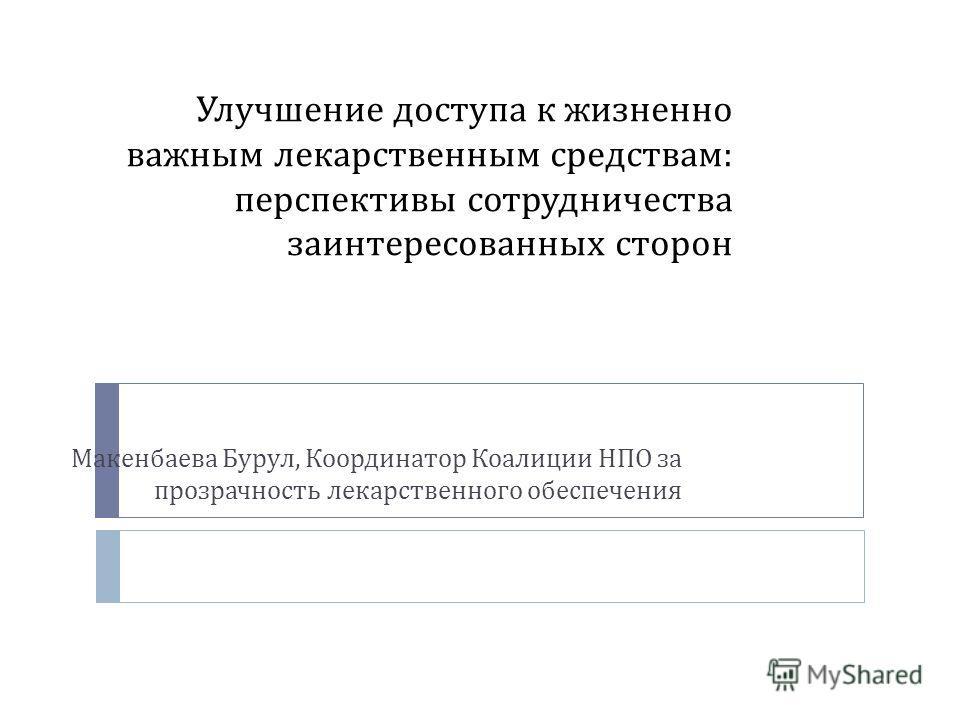 Улучшение доступа к жизненно важным лекарственным средствам : перспективы сотрудничества заинтересованных сторон Макенбаева Бурул, Координатор Коалиции НПО за прозрачность лекарственного обеспечения