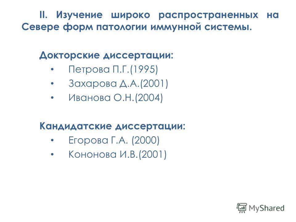 II. Изучение широко распространенных на Севере форм патологии иммунной системы. Докторские диссертации: Петрова П.Г.(1995) Захарова Д.А.(2001) Иванова О.Н.(2004) Кандидатские диссертации: Егорова Г.А. (2000) Кононова И.В.(2001)