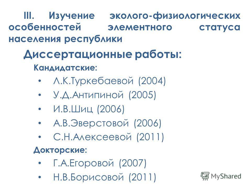 III. Изучение эколого-физиологических особенностей элементного статуса населения республики Диссертационные работы: Кандидатские: Л.К.Туркебаевой (2004) У.Д.Антипиной (2005) И.В.Шиц (2006) А.В.Эверстовой (2006) С.Н.Алексеевой (2011) Докторские: Г.А.Е