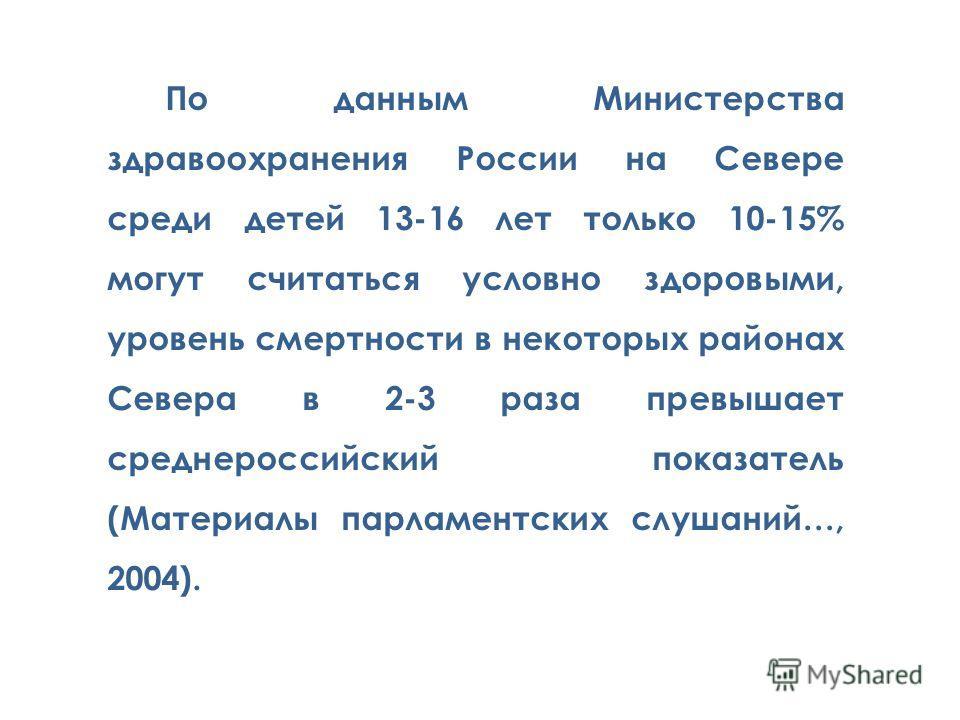 По данным Министерства здравоохранения России на Севере среди детей 13-16 лет только 10-15% могут считаться условно здоровыми, уровень смертности в некоторых районах Севера в 2-3 раза превышает среднероссийский показатель (Материалы парламентских слу