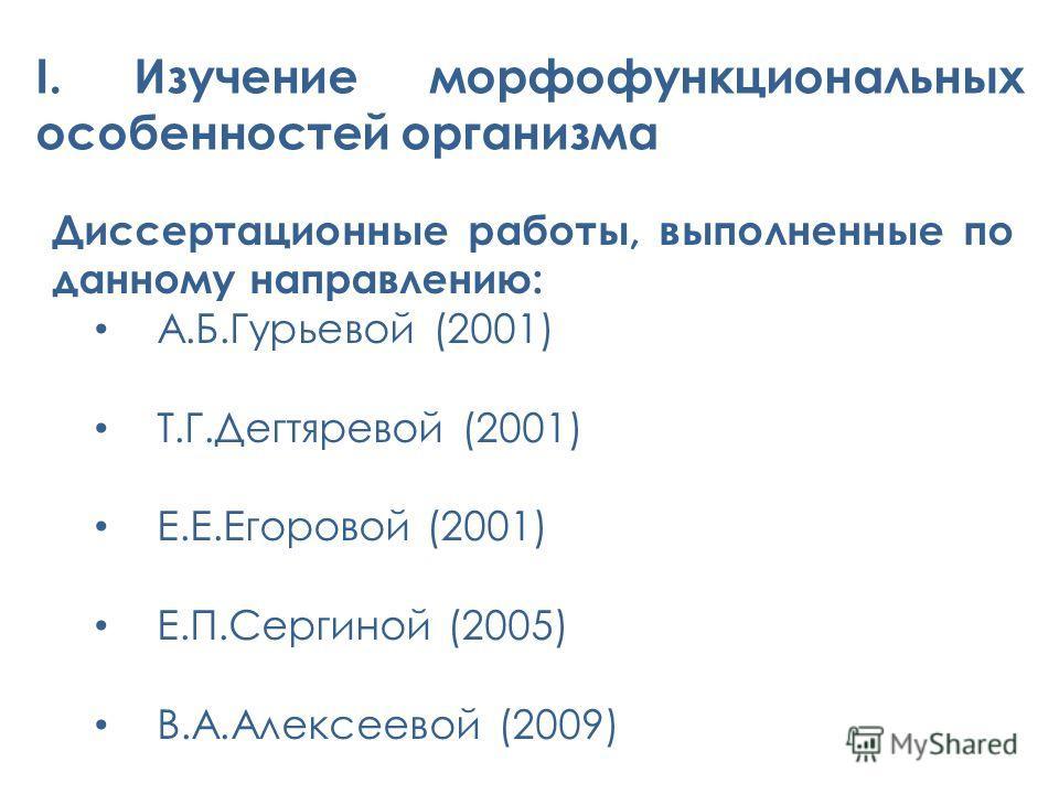 I. Изучение морфофункциональных особенностей организма Диссертационные работы, выполненные по данному направлению: А.Б.Гурьевой (2001) Т.Г.Дегтяревой (2001) Е.Е.Егоровой (2001) Е.П.Сергиной (2005) В.А.Алексеевой (2009)
