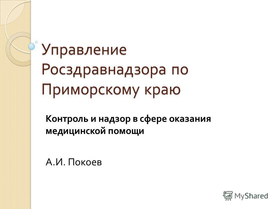 Управление Росздравнадзора по Приморскому краю Контроль и надзор в сфере оказания медицинской помощи А. И. Покоев