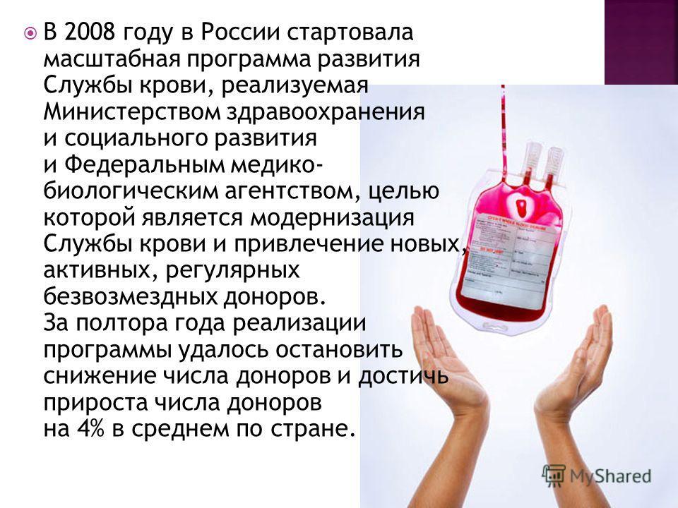 В 2008 году в России стартовала масштабная программа развития Службы крови, реализуемая Министерством здравоохранения и социального развития и Федеральным медико- биологическим агентством, целью которой является модернизация Службы крови и привлечени
