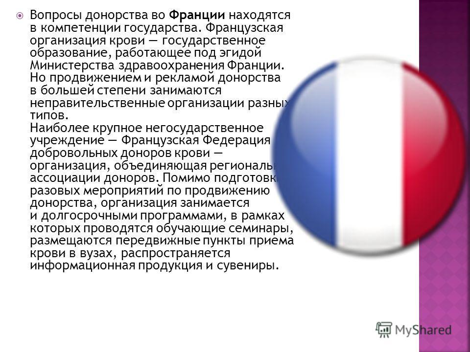 Вопросы донорства во Франции находятся в компетенции государства. Французская организация крови государственное образование, работающее под эгидой Министерства здравоохранения Франции. Но продвижением и рекламой донорства в большей степени занимаются