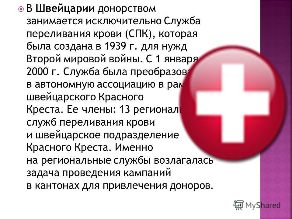 В Швейцарии донорством занимается исключительно Служба переливания крови (СПК), которая была создана в 1939 г. для нужд Второй мировой войны. С 1 января 2000 г. Служба была преобразована в автономную ассоциацию в рамках швейцарского Красного Креста.