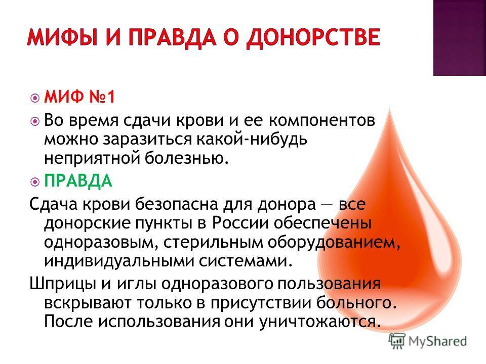 МИФ 1 Во время сдачи крови и ее компонентов можно заразиться какой-нибудь неприятной болезнью. ПРАВДА Сдача крови безопасна для донора все донорские пункты в России обеспечены одноразовым, стерильным оборудованием, индивидуальными системами. Шприцы и