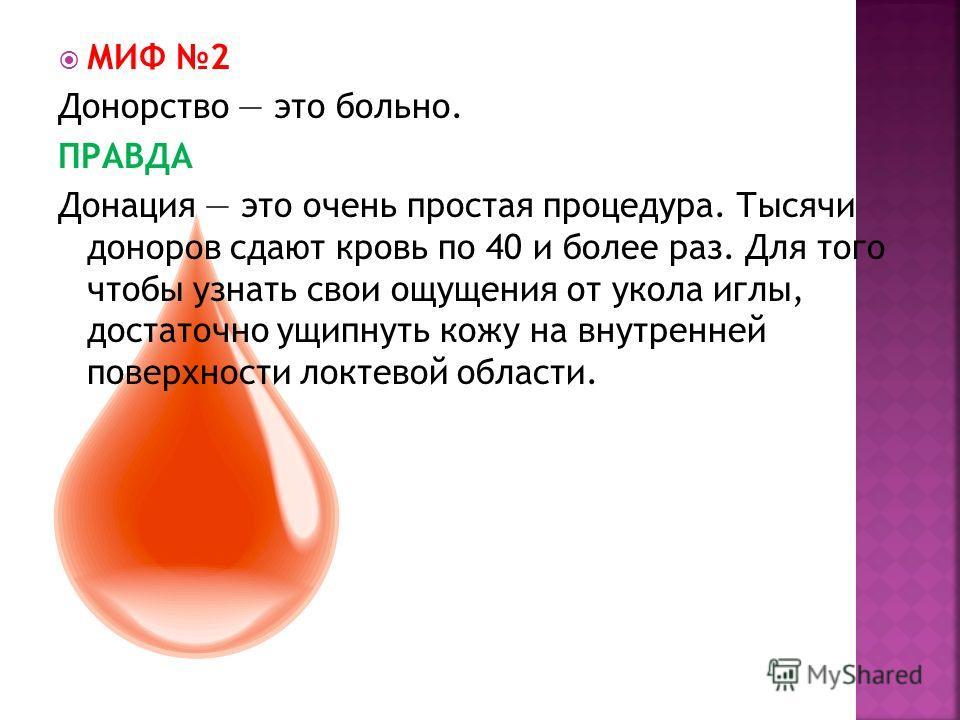 МИФ 2 Донорство это больно. ПРАВДА Донация это очень простая процедура. Тысячи доноров сдают кровь по 40 и более раз. Для того чтобы узнать свои ощущения от укола иглы, достаточно ущипнуть кожу на внутренней поверхности локтевой области.