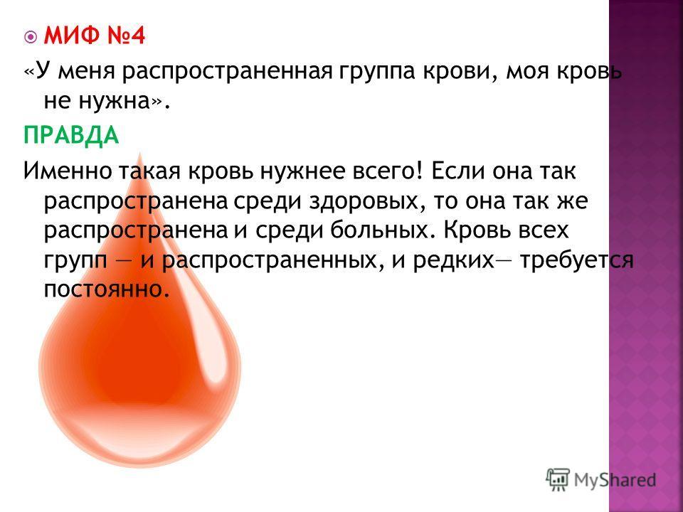 МИФ 4 «У меня распространенная группа крови, моя кровь не нужна». ПРАВДА Именно такая кровь нужнее всего! Если она так распространена среди здоровых, то она так же распространена и среди больных. Кровь всех групп и распространенных, и редких требуетс
