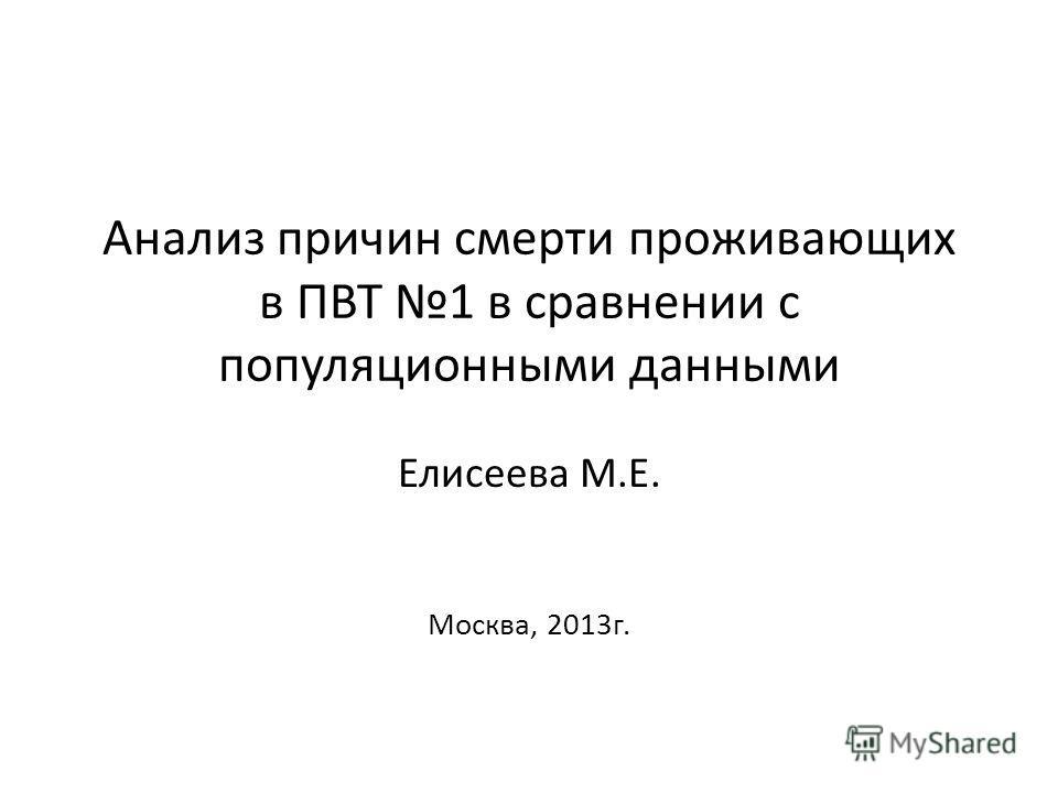 Анализ причин смерти проживающих в ПВТ 1 в сравнении с популяционными данными Елисеева М.Е. Москва, 2013 г.