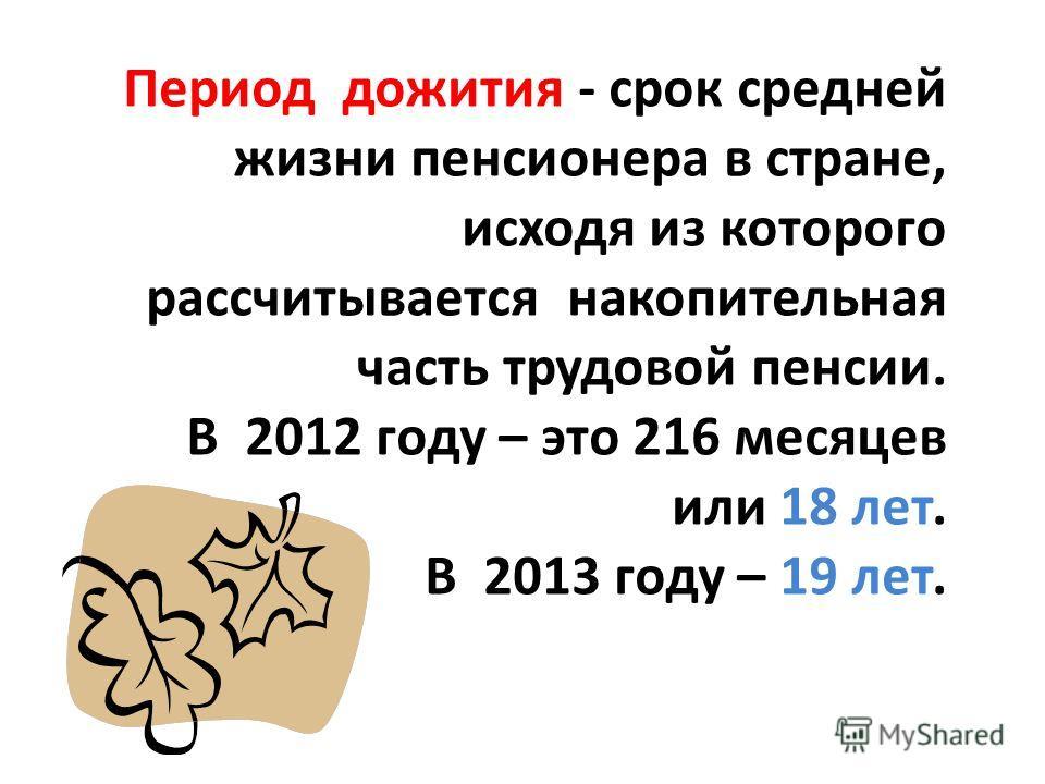 Период дожития - срок средней жизни пенсионера в стране, исходя из которого рассчитывается накопительная часть трудовой пенсии. В 2012 году – это 216 месяцев или 18 лет. В 2013 году – 19 лет.
