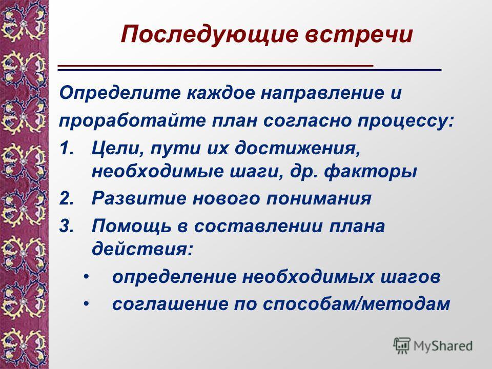 Последующие встречи Определите каждое направление и проработайте план согласно процессу: 1.Цели, пути их достижения, необходимые шаги, др. факторы 2. Развитие нового понимания 3. Помощь в составлении плана действия: определение необходимых шагов согл
