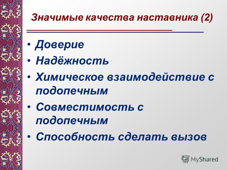 Значимые качества наставника (2) Доверие Надёжность Химическое взаимодействие с подопечным Совместимость с подопечным Способность сделать вызов