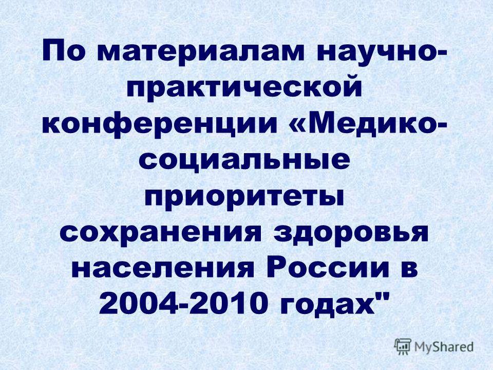 По материалам научно- практической конференции «Медико- социальные приоритеты сохранения здоровья населения России в 2004-2010 годах