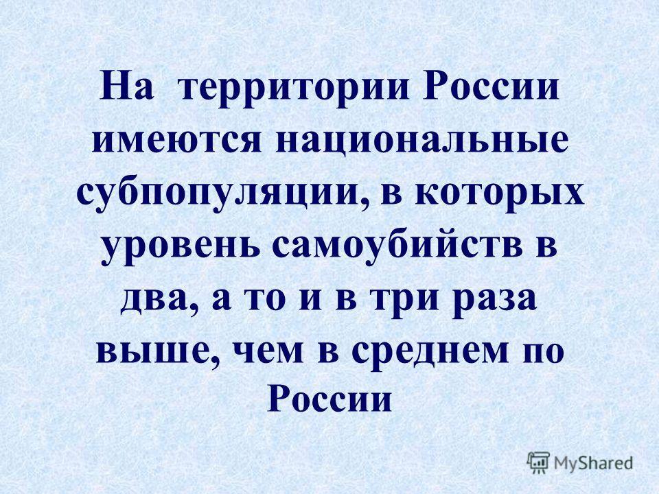 На территории России имеются национальные субпопуляции, в которых уровень самоубийств в два, а то и в три раза выше, чем в среднем по России