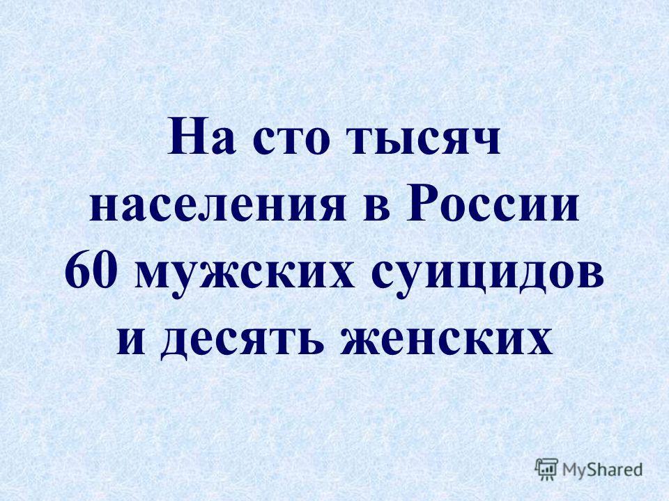 На сто тысяч населения в России 60 мужских суицидов и десять женских