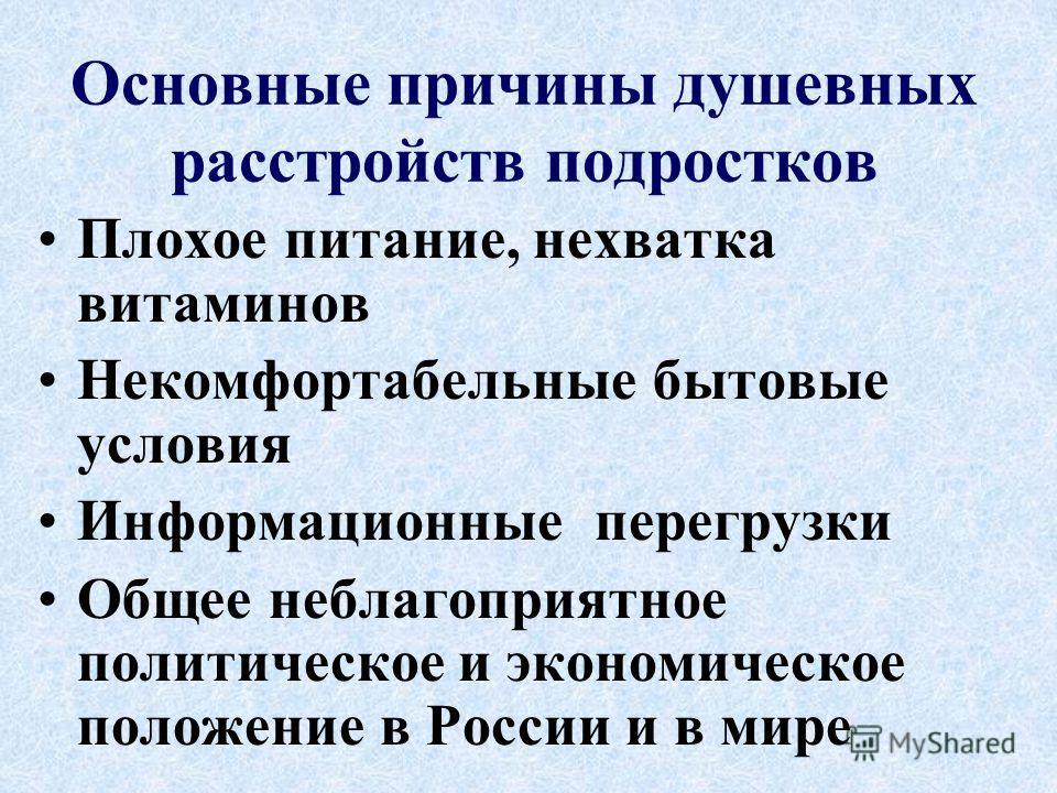 Основные причины душевных расстройств подростков Плохое питание, нехватка витаминов Некомфортабельные бытовые условия Информационные перегрузки Общее неблагоприятное политическое и экономическое положение в России и в мире