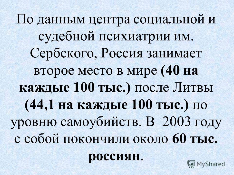 По данным центра социальной и судебной психиатрии им. Сербского, Россия занимает второе место в мире (40 на каждые 100 тыс.) после Литвы (44,1 на каждые 100 тыс.) по уровню самоубийств. В 2003 году с собой покончили около 60 тыс. россиян.