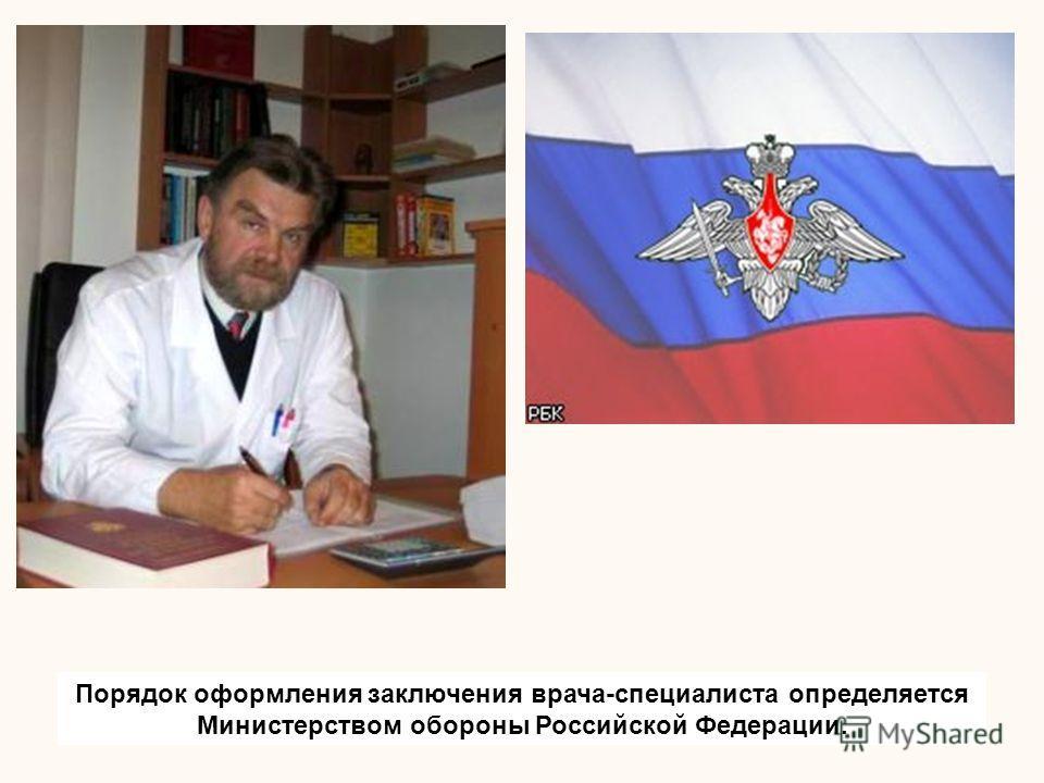 Порядок оформления заключения врача-специалиста определяется Министерством обороны Российской Федерации.