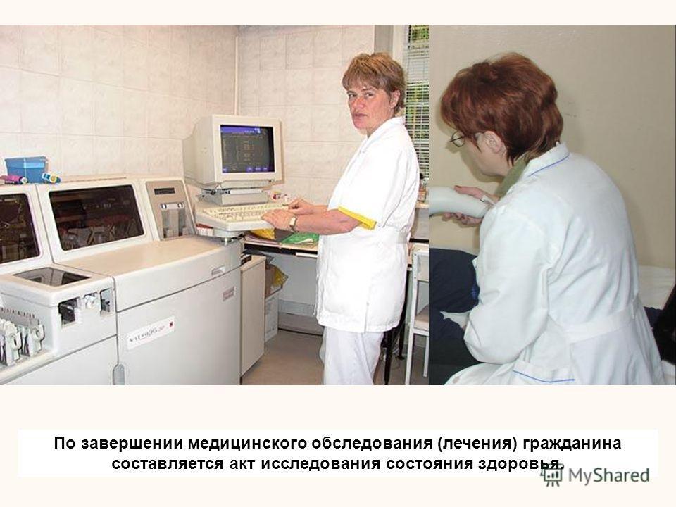 По завершении медицинского обследования (лечения) гражданина составляется акт исследования состояния здоровья.