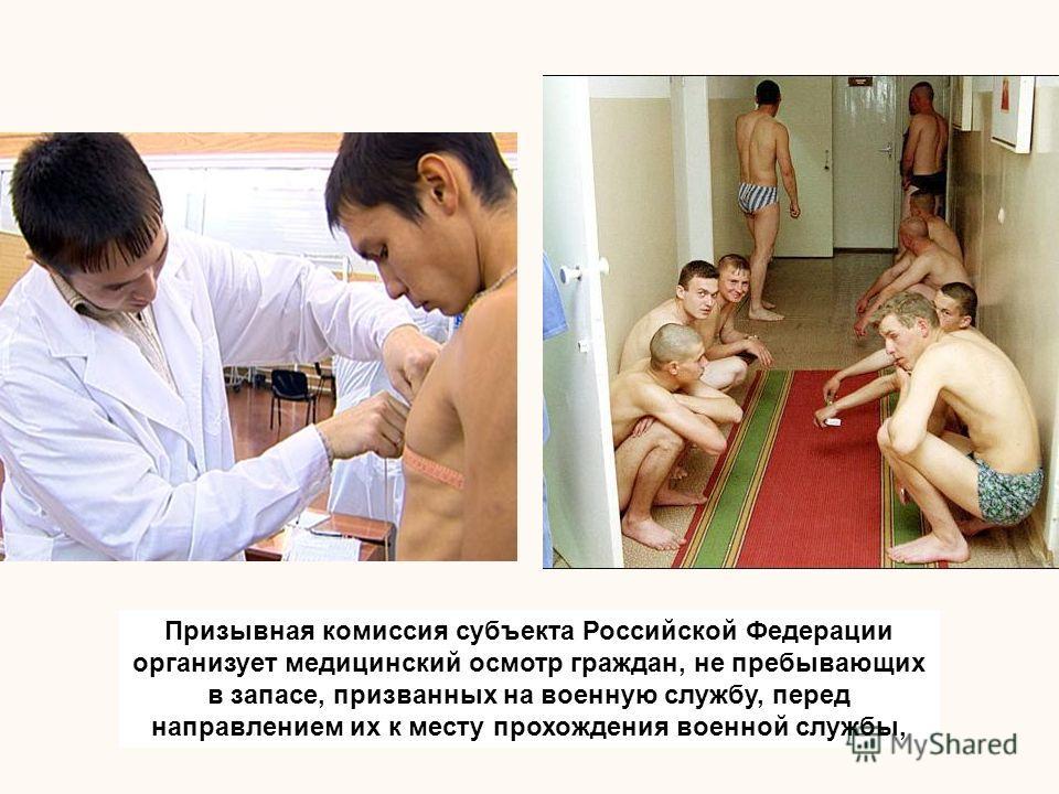 Призывная комиссия субъекта Российской Федерации организует медицинский осмотр граждан, не пребывающих в запасе, призванных на военную службу, перед направлением их к месту прохождения военной службы,