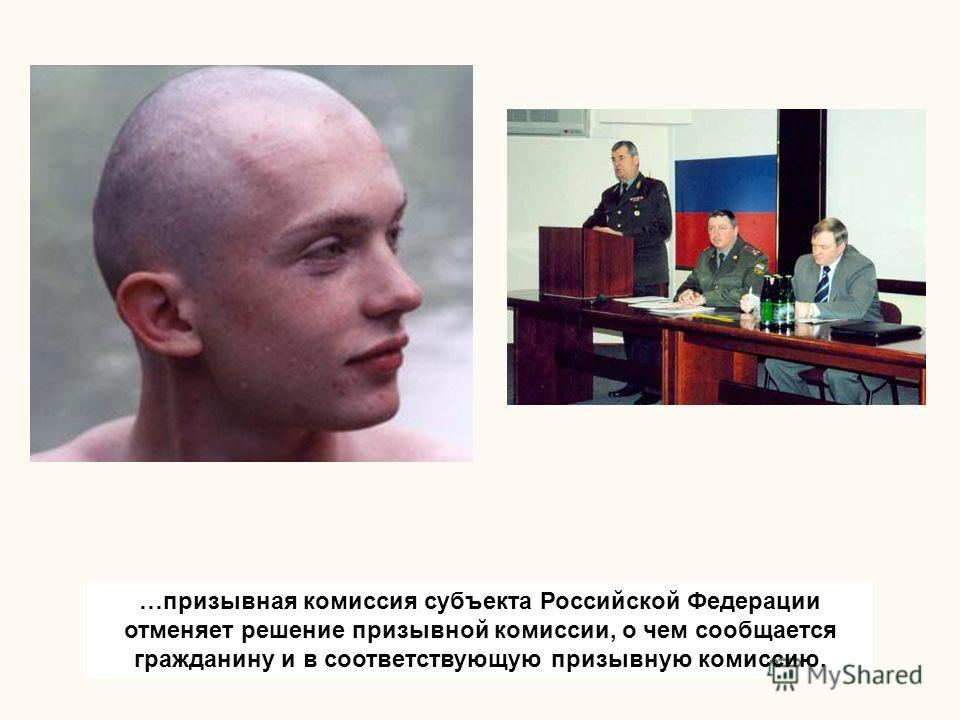 …призывная комиссия субъекта Российской Федерации отменяет решение призывной комиссии, о чем сообщается гражданину и в соответствующую призывную комиссию.