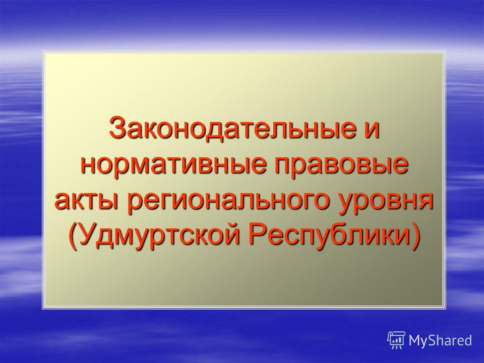 Законодательные и нормативные правовые акты регионального уровня (Удмуртской Республики)