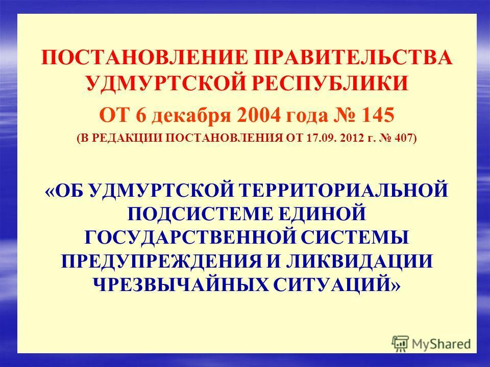 ПОСТАНОВЛЕНИЕ ПРАВИТЕЛЬСТВА УДМУРТСКОЙ РЕСПУБЛИКИ ОТ 6 декабря 2004 года 145 (В РЕДАКЦИИ ПОСТАНОВЛЕНИЯ ОТ 17.09. 2012 г. 407) «ОБ УДМУРТСКОЙ ТЕРРИТОРИАЛЬНОЙ ПОДСИСТЕМЕ ЕДИНОЙ ГОСУДАРСТВЕННОЙ СИСТЕМЫ ПРЕДУПРЕЖДЕНИЯ И ЛИКВИДАЦИИ ЧРЕЗВЫЧАЙНЫХ СИТУАЦИЙ»