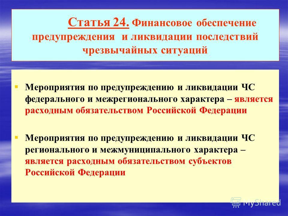 Статья 24. Финансовое обеспечение предупреждения и ликвидации последствий чрезвычайных ситуаций Мероприятия по предупреждению и ликвидации ЧС федерального и межрегионального характера – является расходным обязательством Российской Федерации Мероприят