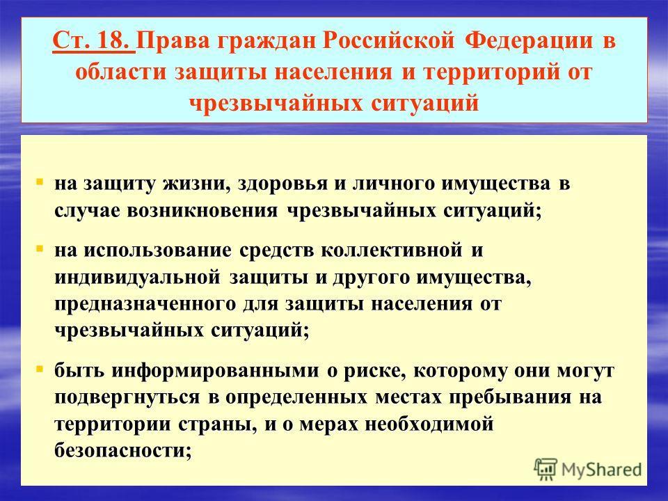 Ст. 18. Права граждан Российской Федерации в области защиты населения и территорий от чрезвычайных ситуаций на защиту жизни, здоровья и личного имущества в случае возникновения чрезвычайных ситуаций; на защиту жизни, здоровья и личного имущества в сл