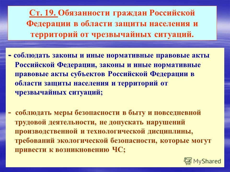 Ст. 19. Обязанности граждан Российской Федерации в области защиты населения и территорий от чрезвычайных ситуаций. - - соблюдать законы и иные нормативные правовые акты Российской Федерации, законы и иные нормативные правовые акты субъектов Российско