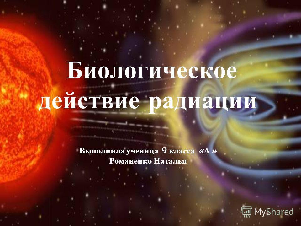 Биологическое действие радиации Выполнила ученица 9 класса « А » Романенко Наталья