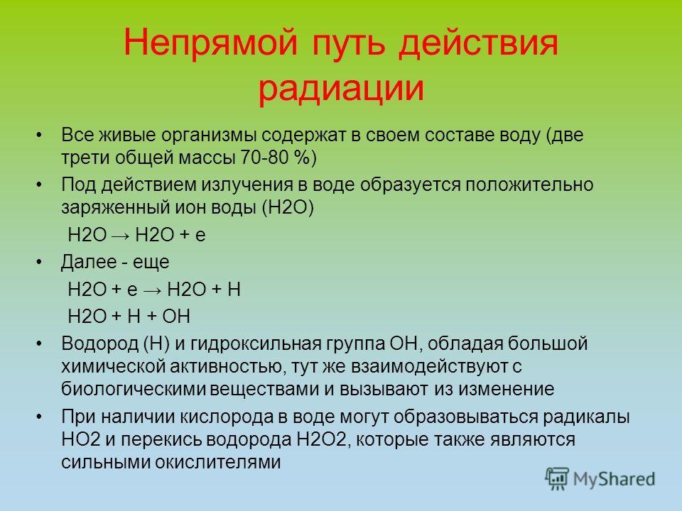 Непрямой путь действия радиации Все живые организмы содержат в своем составе воду (две трети общей массы 70-80 %) Под действием излучения в воде образуется положительно заряженный ион воды (H2O) H2O H2O + e Далее - еще H2O + e H2O + H H2O + H + OH Во