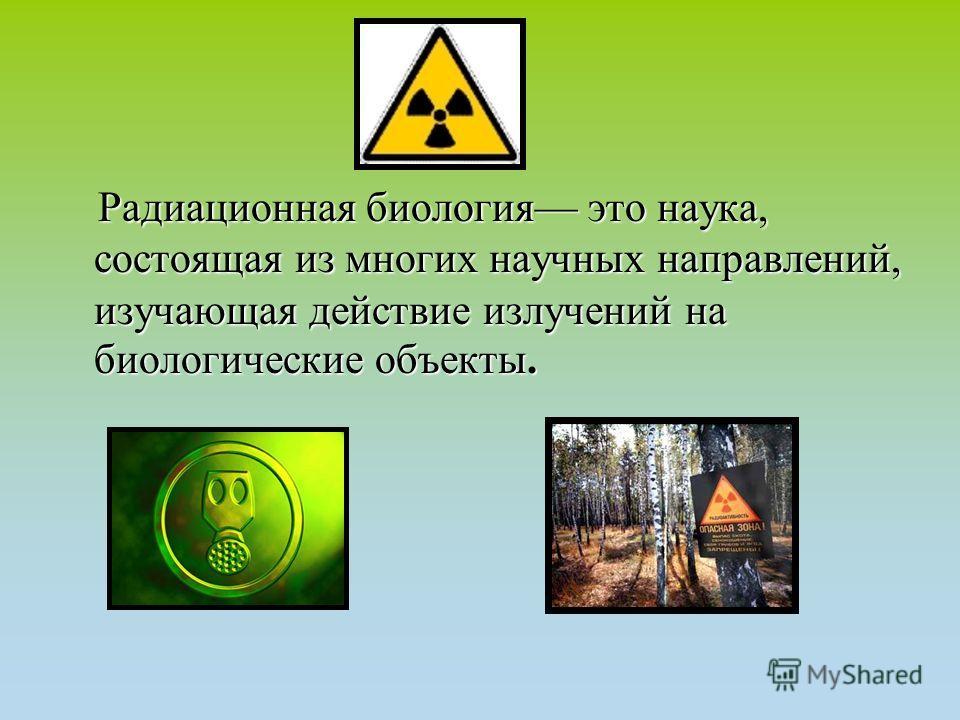 Радиационная биология это наука, состоящая из многих научных направлений, изучающая действие излучений на биологические объекты. Радиационная биология это наука, состоящая из многих научных направлений, изучающая действие излучений на биологические о