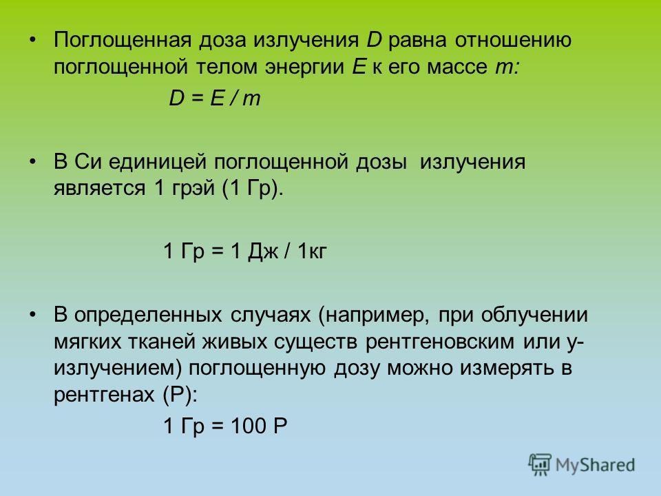 Поглощенная доза излучения D равна отношению поглощенной телом энергии E к его массе m: D = E / m В Си единицей поглощенной дозы излучения является 1 грэй (1 Гр). 1 Гр = 1 Дж / 1 кг В определенных случаях (например, при облучении мягких тканей живых