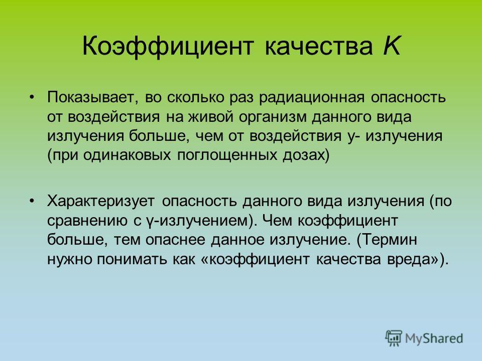 Коэффициент качества K Показывает, во сколько раз радиационная опасность от воздействия на живой организм данного вида излучения больше, чем от воздействия y- излучения (при одинаковых поглощенных дозах) Характеризует опасность данного вида излучения