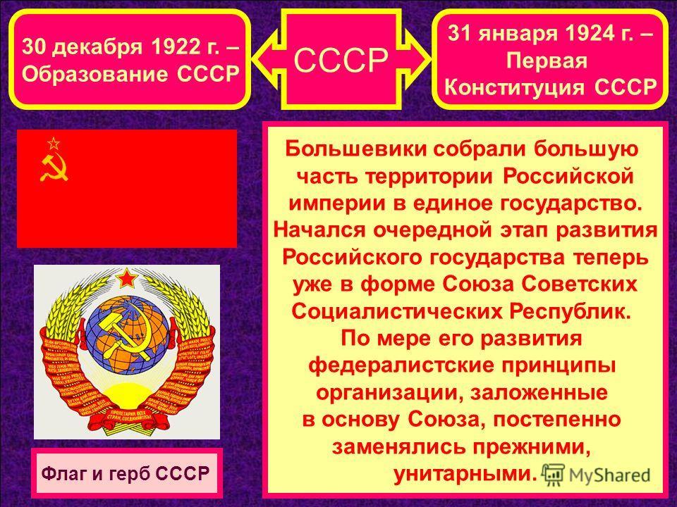 СССР 30 декабря 1922 г. – Образование СССР 31 января 1924 г. – Первая Конституция СССР Большевики собрали большую часть территории Российской империи в единое государство. Начался очередной этап развития Российского государства теперь уже в форме Сою