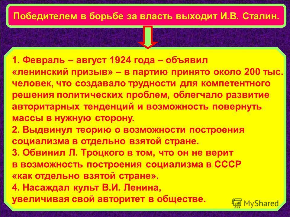 Победителем в борьбе за власть выходит И.В. Сталин. 1. Февраль – август 1924 года – объявил «ленинский призыв» – в партию принято около 200 тыс. человек, что создавало трудности для компетентного решения политических проблем, облегчало развитие автор